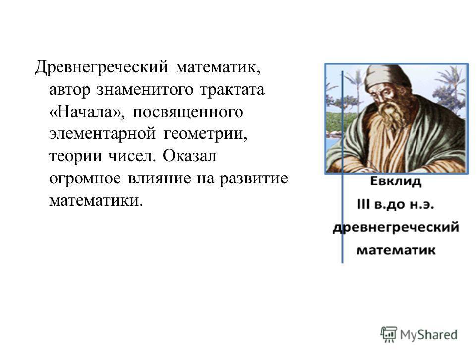 Древнегреческий математик, автор знаменитого трактата «Начала», посвященного элементарной геометрии, теории чисел. Оказал огромное влияние на развитие математики.
