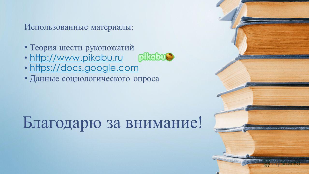 Благодарю за внимание! Использованные материалы: Теория шести рукопожатий http://www.pikabu.ru https://docs.google.com Данные социологического опроса