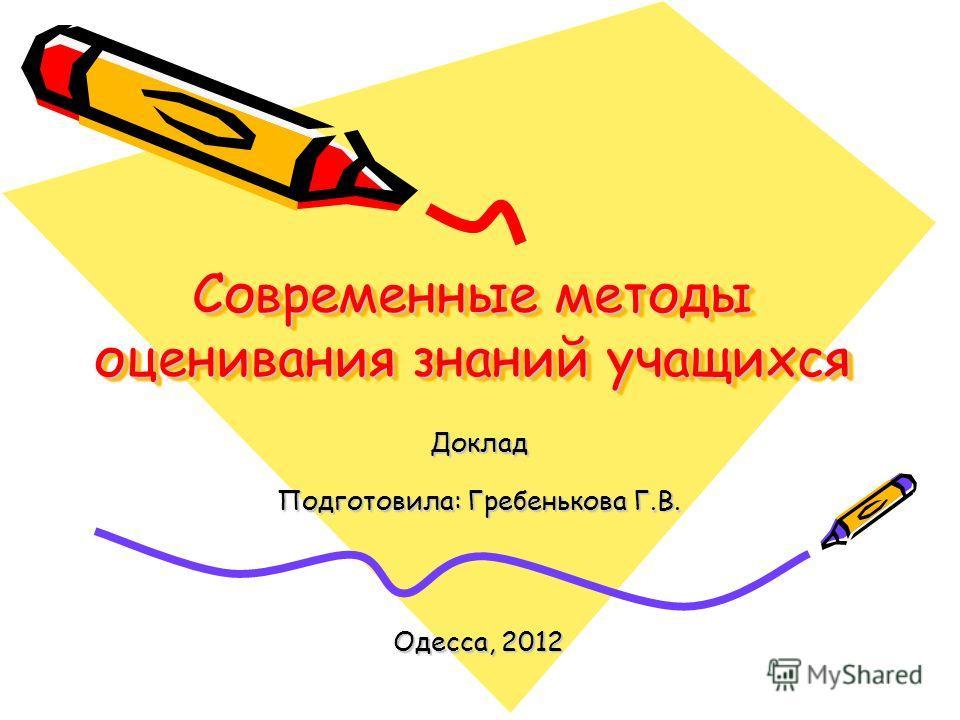 Современные методы оценивания знаний учащихся Доклад Подготовила: Гребенькова Г.В. Одесса, 2012