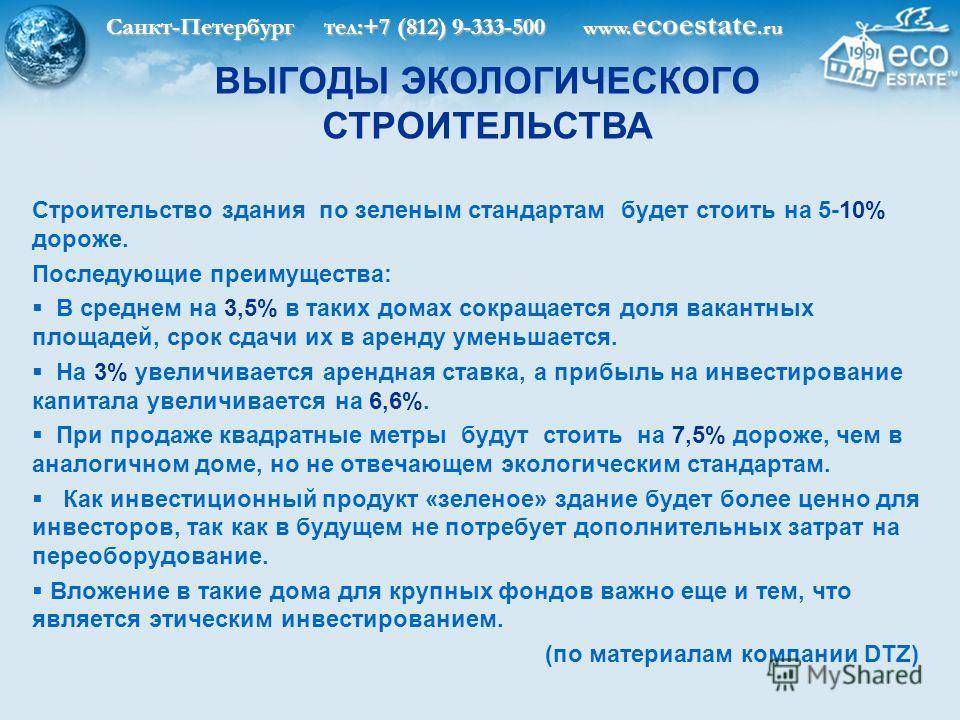 Санкт-Петербург тел:+7 (812) 9-333-500 www. ecoestate.ru ВЫГОДЫ ЭКОЛОГИЧЕСКОГО СТРОИТЕЛЬСТВА Строительство здания по зеленым стандартам будет стоить на 5-10% дороже. Последующие преимущества: В среднем на 3,5% в таких домах сокращается доля вакантных