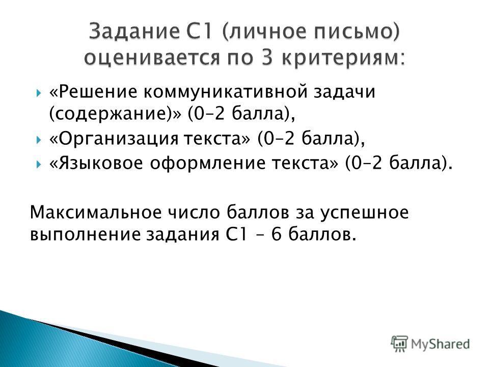 «Решение коммуникативной задачи (содержание)» (0–2 балла), «Организация текста» (0–2 балла), «Языковое оформление текста» (0–2 балла). Максимальное число баллов за успешное выполнение задания С1 – 6 баллов.