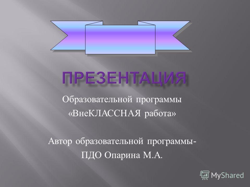 Образовательной программы « ВнеКЛАССНАЯ работа » Автор образовательной программы - ПДО Опарина М. А.
