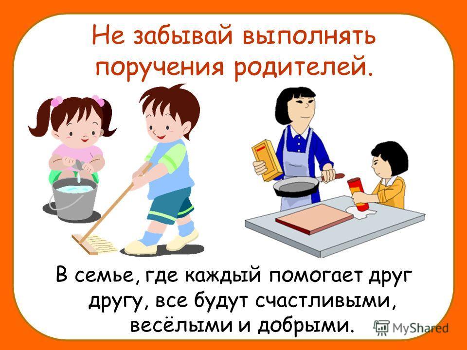 Не забывай выполнять поручения родителей. В семье, где каждый помогает друг другу, все будут счастливыми, весёлыми и добрыми.