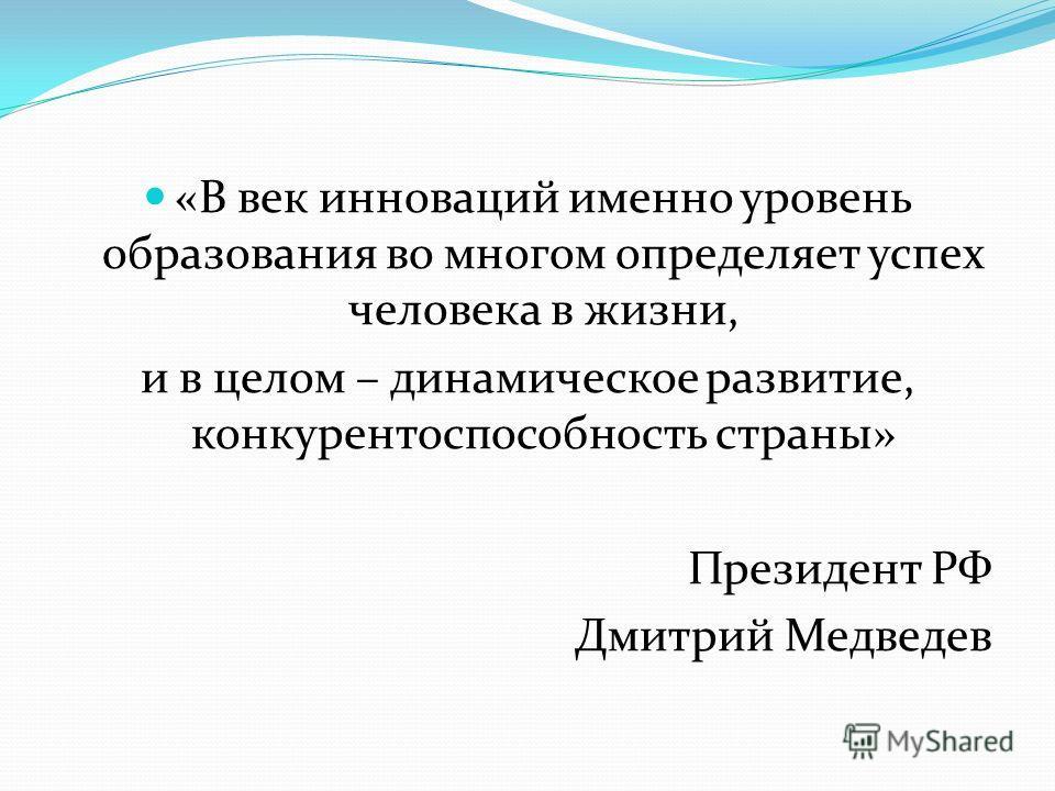 «В век инноваций именно уровень образования во многом определяет успех человека в жизни, и в целом – динамическое развитие, конкурентоспособность страны» Президент РФ Дмитрий Медведев
