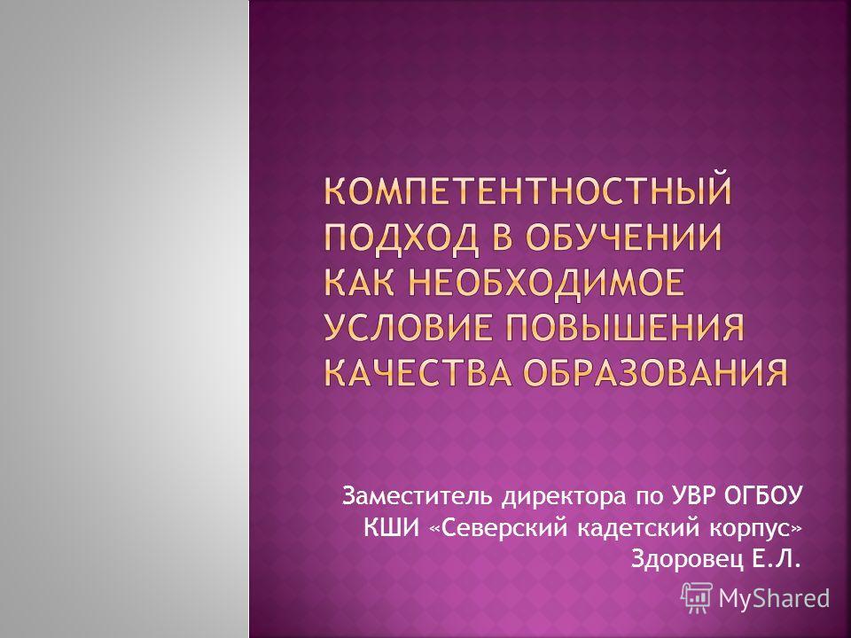 Заместитель директора по УВР ОГБОУ КШИ «Северский кадетский корпус» Здоровец Е.Л.