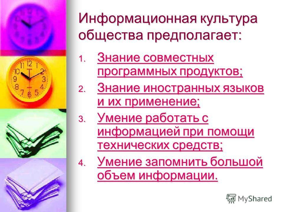 Информационная культура общества предполагает: 1. Знание совместных программных продуктов; Знание совместных программных продуктов; Знание совместных программных продуктов; 2. Знание иностранных языков и их применение; Знание иностранных языков и их