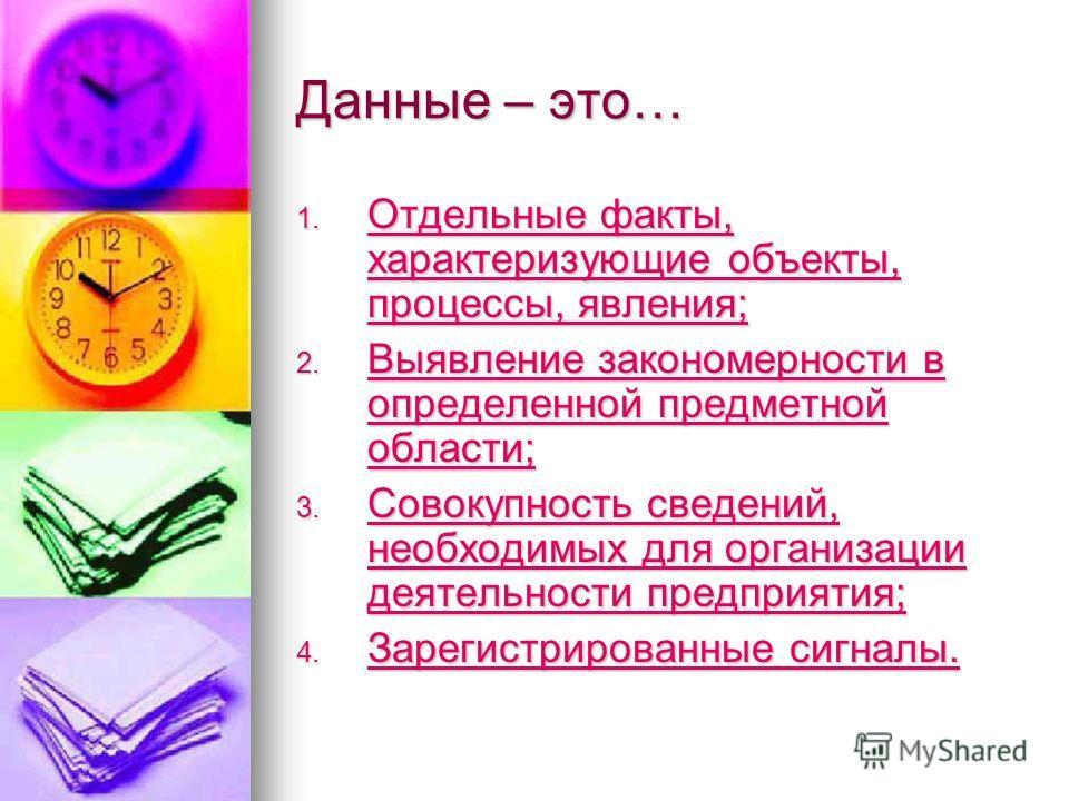 Данные – это… 1. Отдельные факты, характеризующие объекты, процессы, явления; Отдельные факты, характеризующие объекты, процессы, явления; Отдельные факты, характеризующие объекты, процессы, явления; 2. Выявление закономерности в определенной предмет
