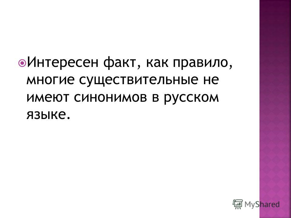 Интересен факт, как правило, многие существительные не имеют синонимов в русском языке.