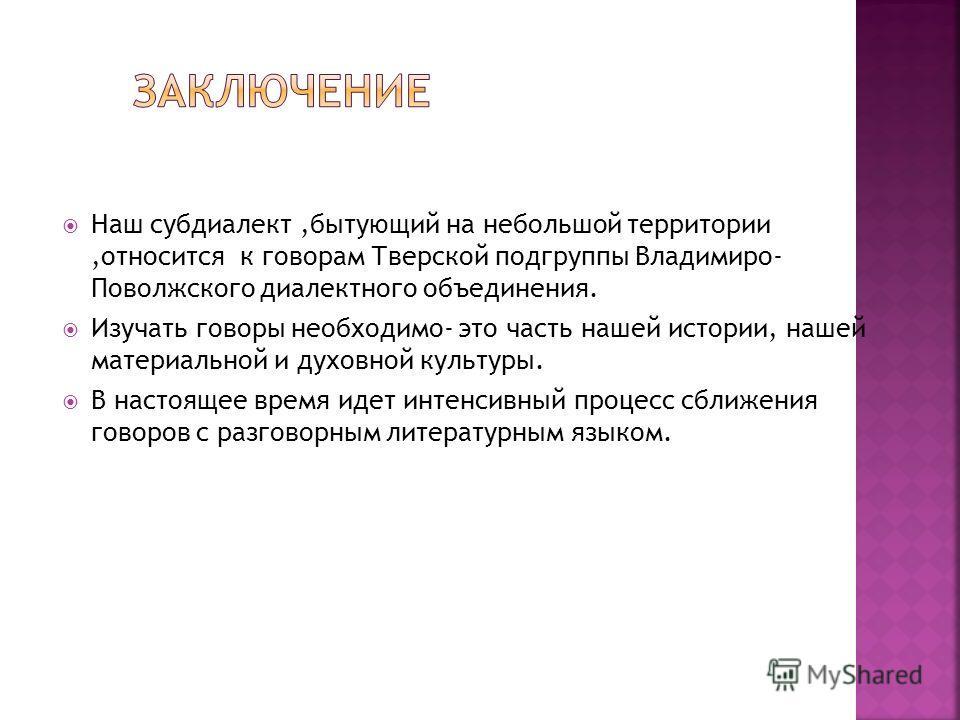 Наш субдиалект,бытующий на небольшой территории,относится к говорам Тверской подгруппы Владимиро- Поволжского диалектного объединения. Изучать говоры необходимо- это часть нашей истории, нашей материальной и духовной культуры. В настоящее время идет