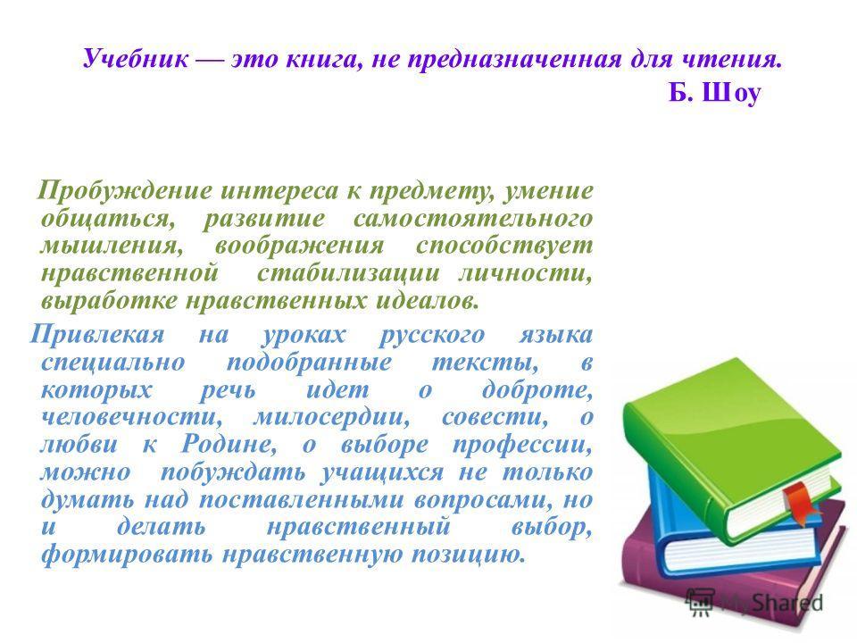 Учебник это книга, не предназначенная для чтения. Б. Шоу Пробуждение интереса к предмету, умение общаться, развитие самостоятельного мышления, воображения способствует нравственной стабилизации личности, выработке нравственных идеалов. Привлекая на у