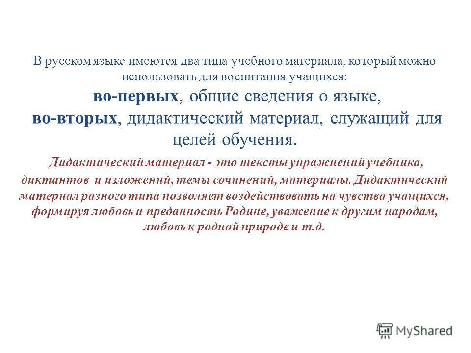 В русском языке имеются два типа учебного материала, который можно использовать для воспитания учащихся: во-первых, общие сведения о языке, во-вторых, дидактический материал, служащий для целей обучения. Дидактический материал - это тексты упражнений