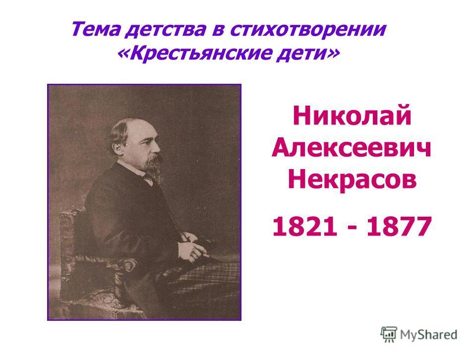 Николай Алексеевич Некрасов 1821 - 1877 Тема детства в стихотворении «Крестьянские дети»