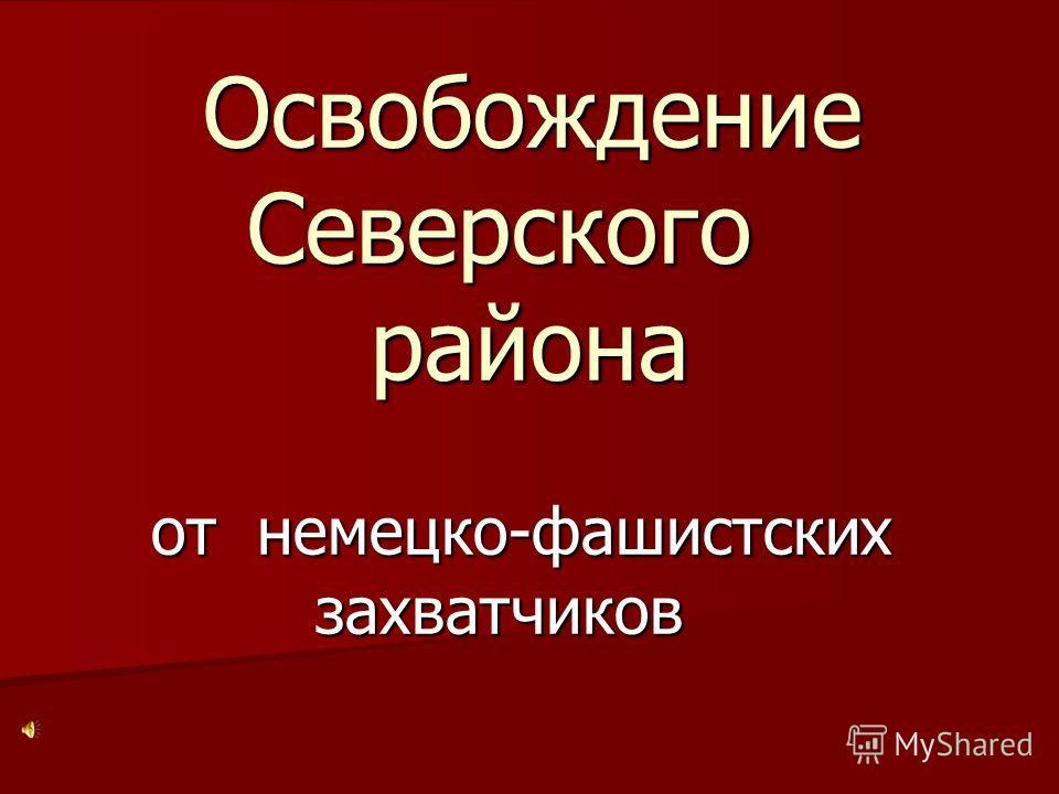 Освобождение Северского района от немецко-фашистских захватчиков Освобождение Северского района от немецко-фашистских захватчиков