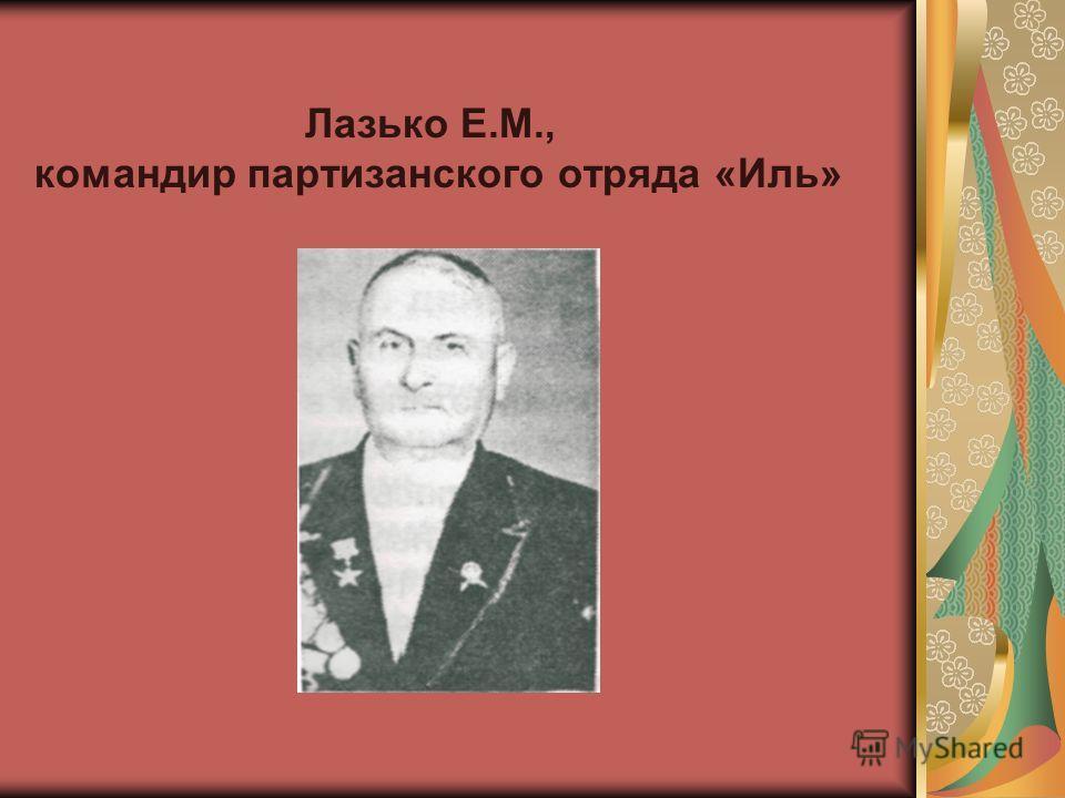Лазько Е.М., командир партизанского отряда «Иль»