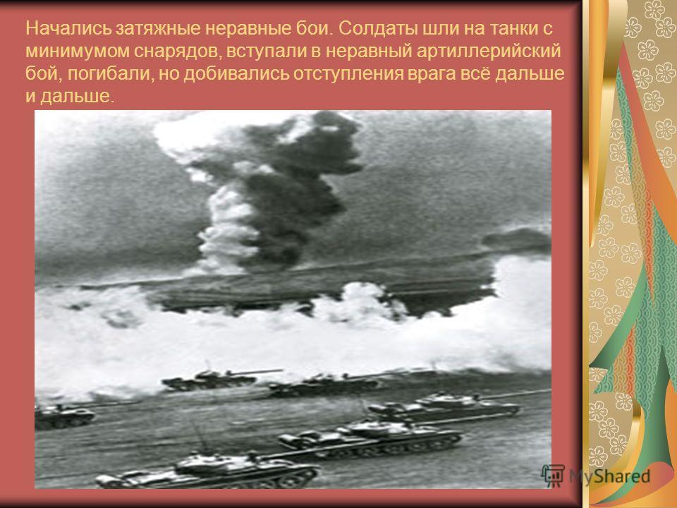 Начались затяжные неравные бои. Солдаты шли на танки с минимумом снарядов, вступали в неравный артиллерийский бой, погибали, но добивались отступления врага всё дальше и дальше.