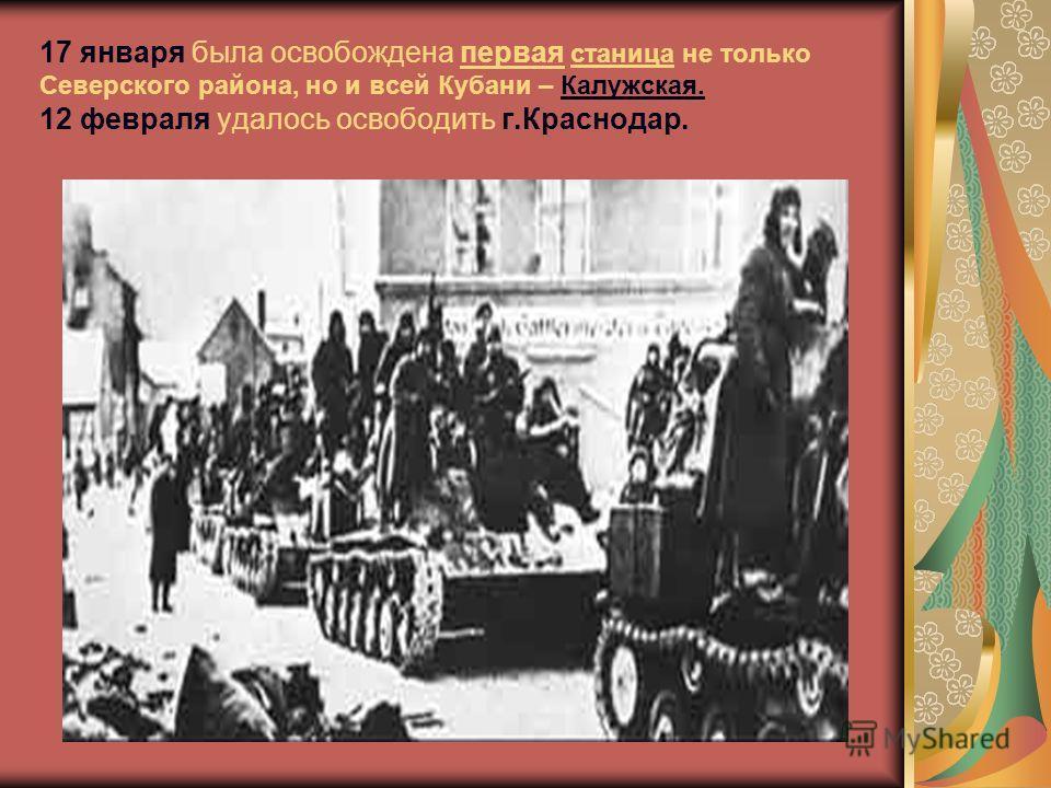 17 января была освобождена первая станица не только Северского района, но и всей Кубани – Калужская. 12 февраля удалось освободить г.Краснодар.