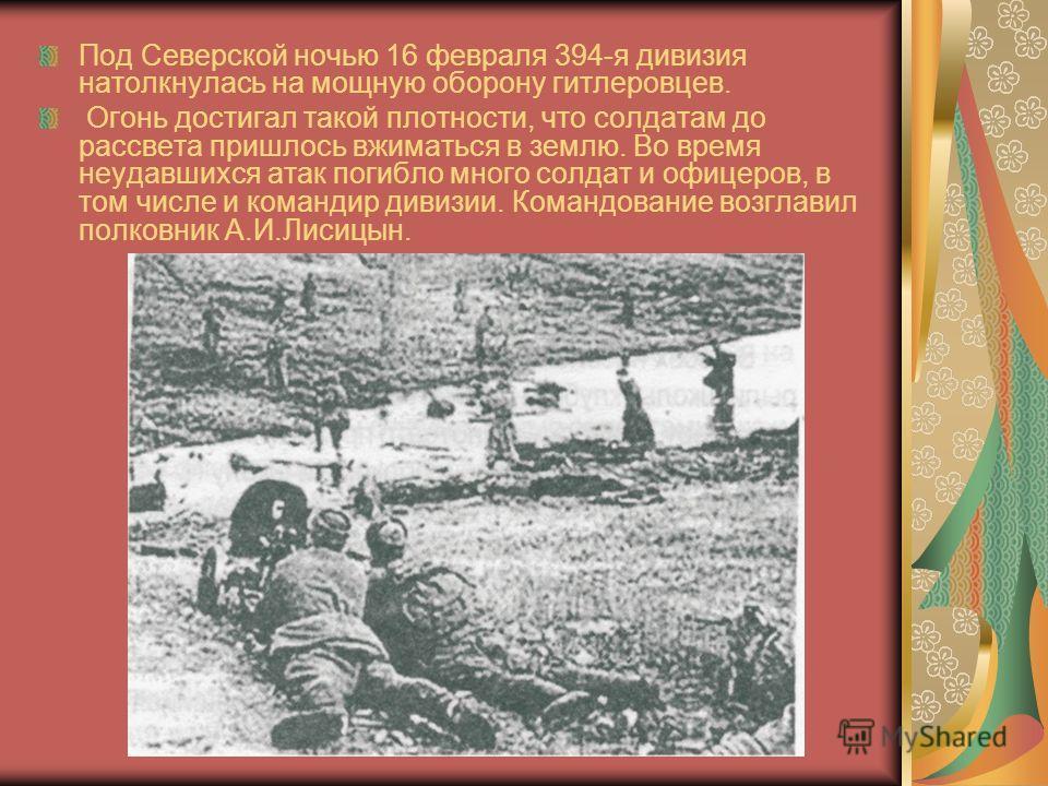 Под Северской ночью 16 февраля 394-я дивизия натолкнулась на мощную оборону гитлеровцев. Огонь достигал такой плотности, что солдатам до рассвета пришлось вжиматься в землю. Во время неудавшихся атак погибло много солдат и офицеров, в том числе и ком