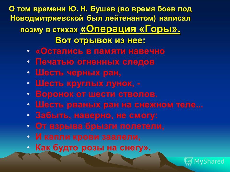 О том времени Ю. Н. Бушев (во время боев под Новодмитриевской был лейтенантом) написал поэму в стихах «Операция «Горы». Вот отрывок из нее: «Остались в памяти навечно Печатью огненных следов Шесть черных ран, Шесть круглых лунок, - Воронок от шести с