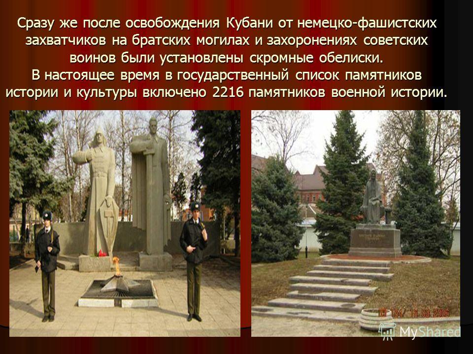 Сразу же после освобождения Кубани от немецко-фашистских захватчиков на братских могилах и захоронениях советских воинов были установлены скромные обелиски. В настоящее время в государственный список памятников истории и культуры включено 2216 памятн