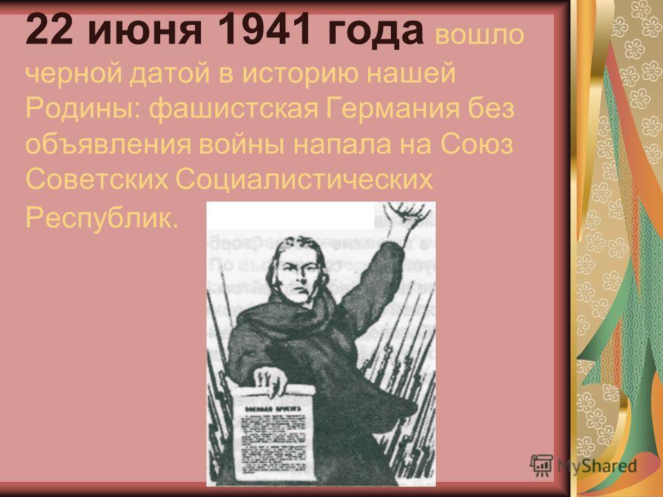 22 июня 1941 года вошло черной датой в историю нашей Родины: фашистская Германия без объявления войны напала на Союз Советских Социалистических Республик.