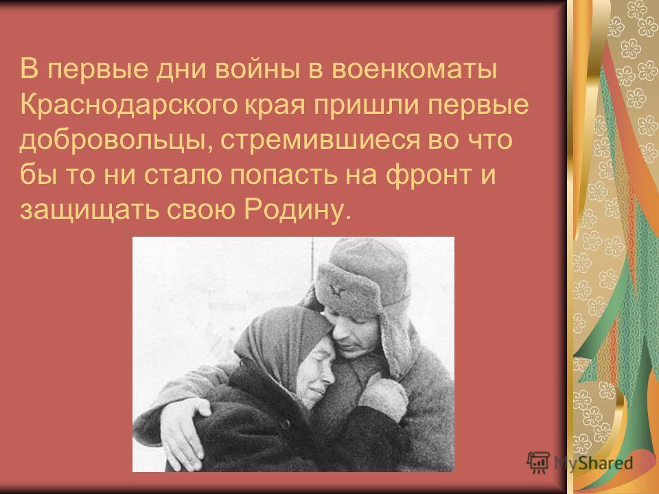 В первые дни войны в военкоматы Краснодарского края пришли первые добровольцы, стремившиеся во что бы то ни стало попасть на фронт и защищать свою Родину.