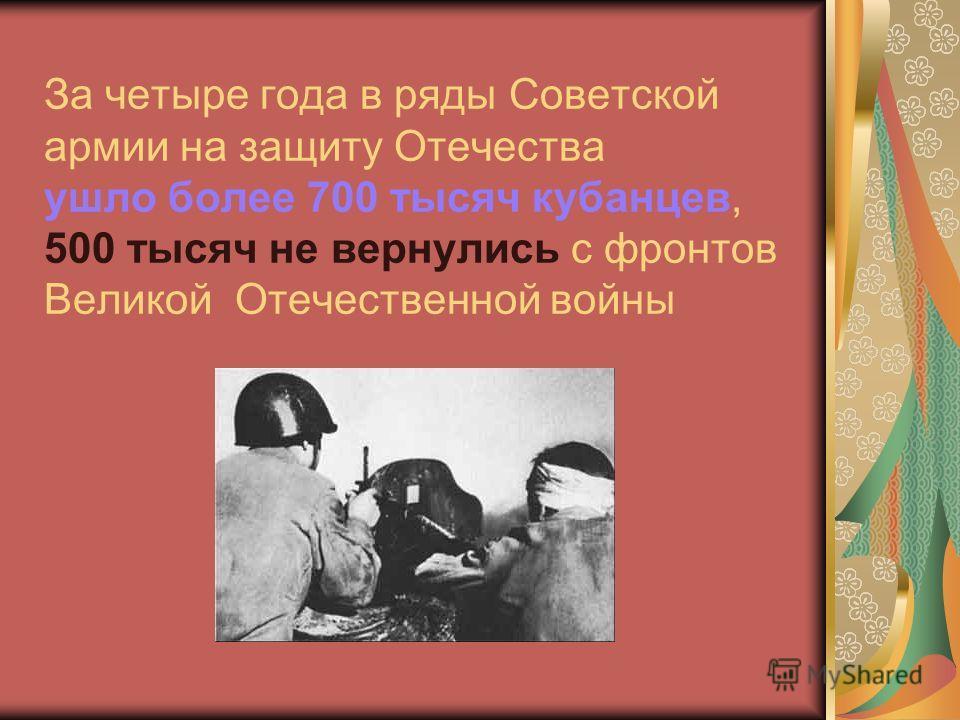 За четыре года в ряды Советской армии на защиту Отечества ушло более 700 тысяч кубанцев, 500 тысяч не вернулись с фронтов Великой Отечественной войны