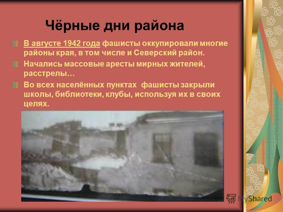 Чёрные дни района В августе 1942 года фашисты оккупировали многие районы края, в том числе и Северский район. Начались массовые аресты мирных жителей, расстрелы… Во всех населённых пунктах фашисты закрыли школы, библиотеки, клубы, используя их в свои