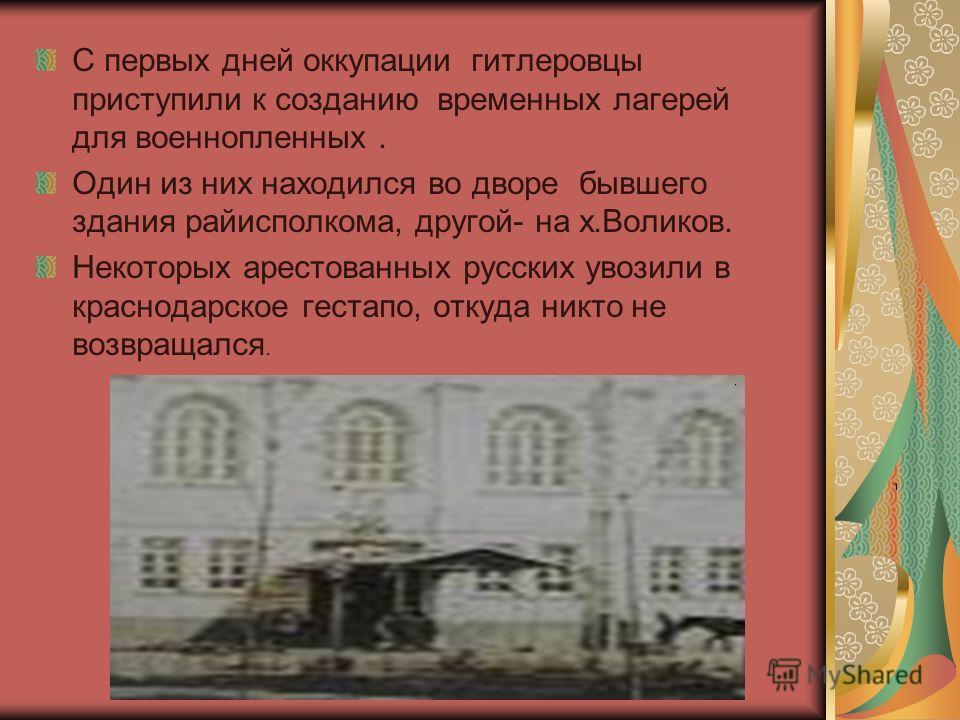 С первых дней оккупации гитлеровцы приступили к созданию временных лагерей для военнопленных. Один из них находился во дворе бывшего здания райисполкома, другой- на х.Воликов. Некоторых арестованных русских увозили в краснодарское гестапо, откуда ник