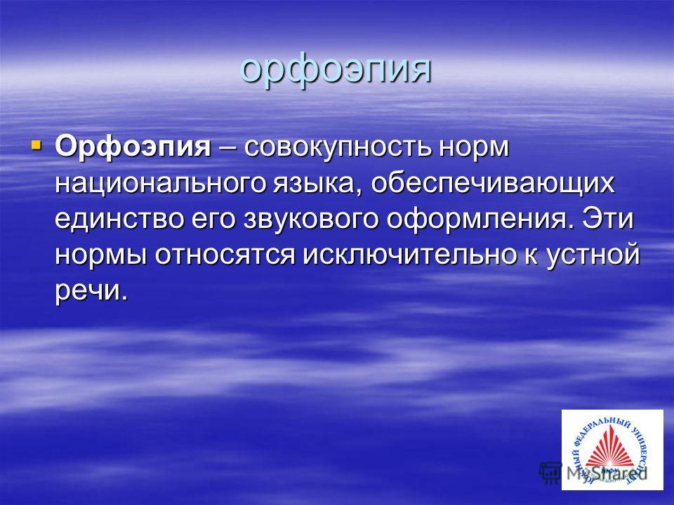 орфоэпия Орфоэпия – совокупность норм национального языка, обеспечивающих единство его звукового оформления. Эти нормы относятся исключительно к устной речи. Орфоэпия – совокупность норм национального языка, обеспечивающих единство его звукового офор