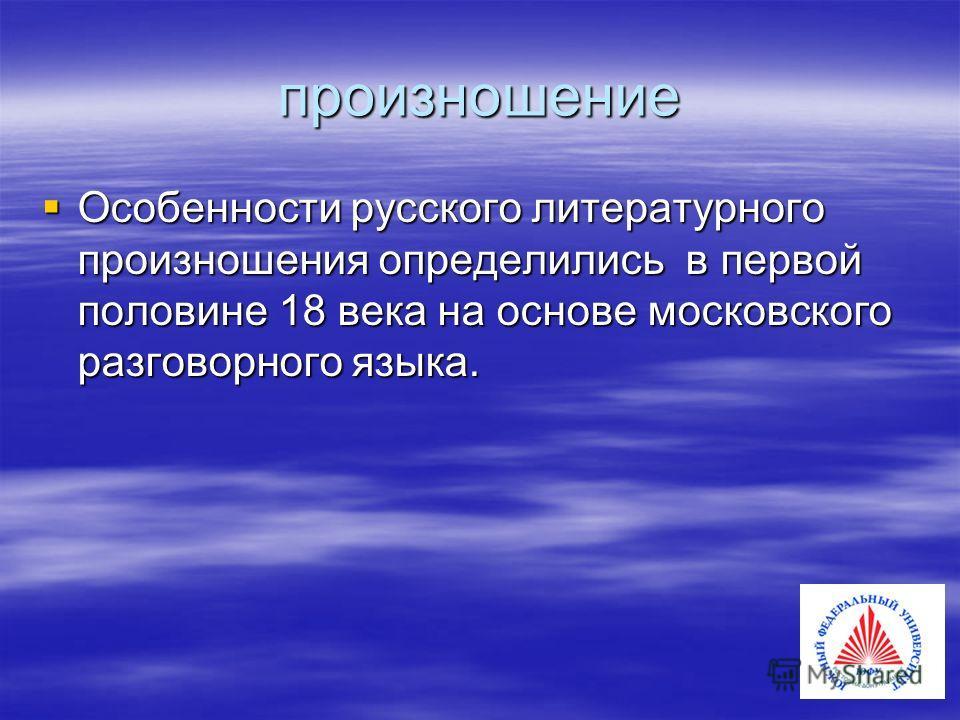 произношение Особенности русского литературного произношения определились в первой половине 18 века на основе московского разговорного языка. Особенности русского литературного произношения определились в первой половине 18 века на основе московского
