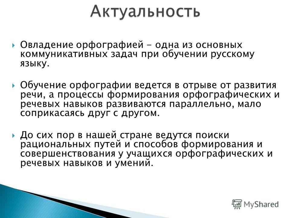 Овладение орфографией - одна из основных коммуникативных задач при обучении русскому языку. Обучение орфографии ведется в отрыве от развития речи, а процессы формирования орфографических и речевых навыков развиваются параллельно, мало соприкасаясь др