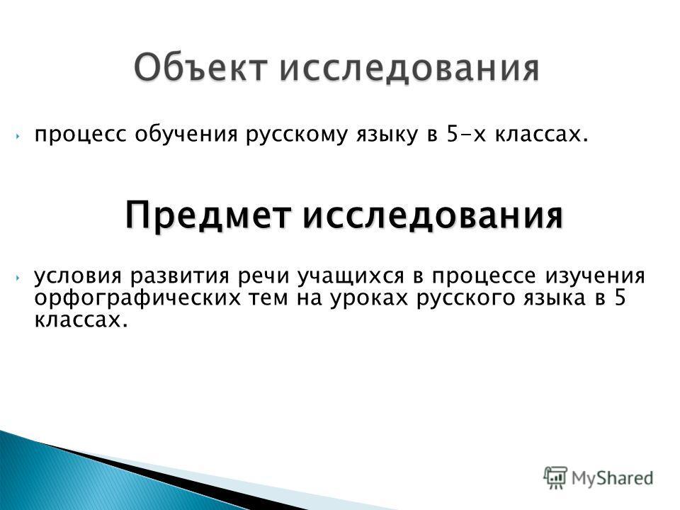 процесс обучения русскому языку в 5-х классах. Предмет исследования условия развития речи учащихся в процессе изучения орфографических тем на уроках русского языка в 5 классах.