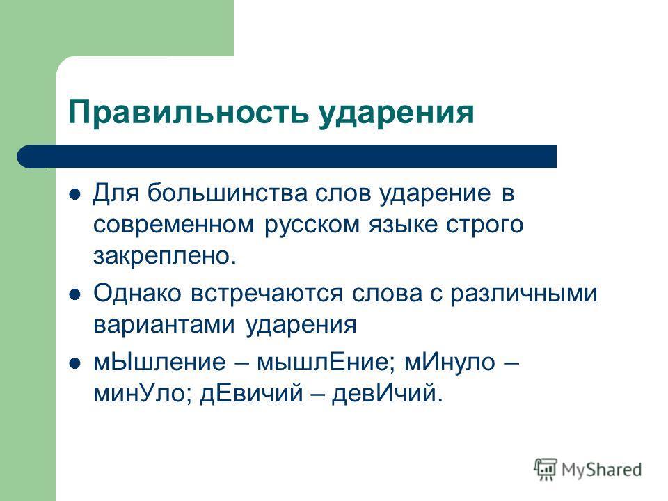 Правильность ударения Для большинства слов ударение в современном русском языке строго закреплено. Однако встречаются слова с различными вариантами ударения мЫшление – мышлЕние; мИнуло – минУло; дЕвичий – девИчий.