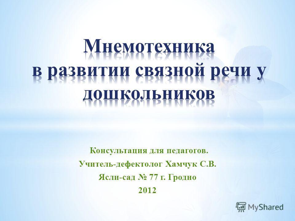 Консультация для педагогов. Учитель-дефектолог Хамчук С.В. Ясли-сад 77 г. Гродно 2012
