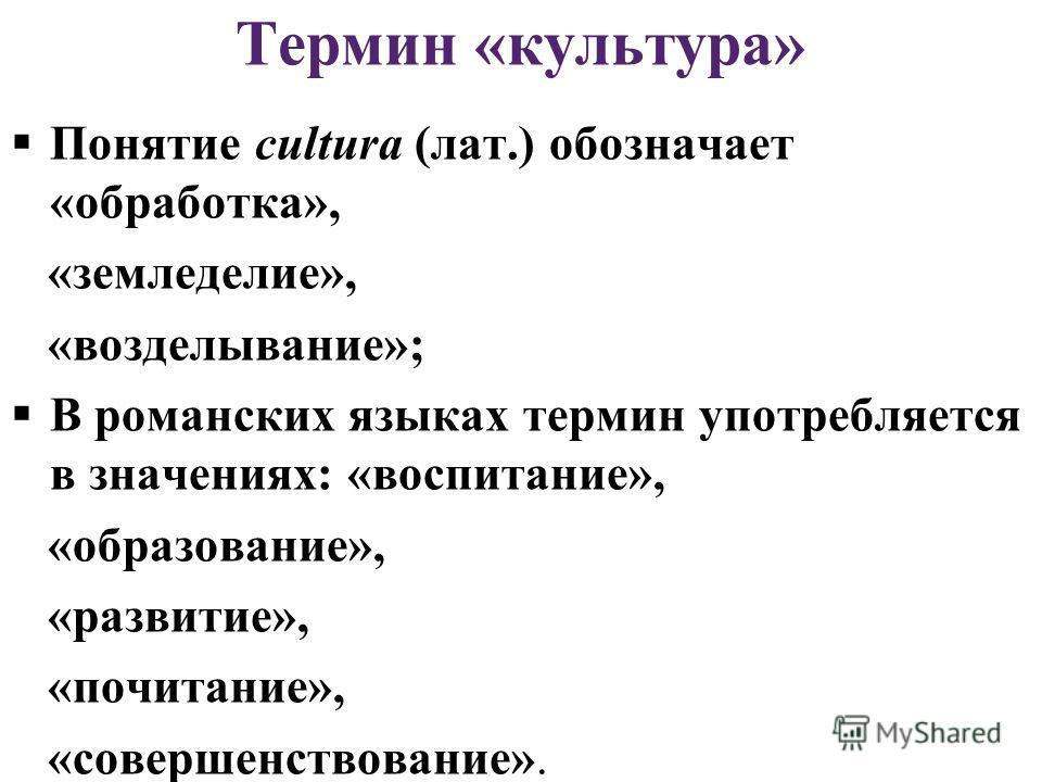 Термин «культура» Понятие cultura (лат.) обозначает «обработка», «земледелие», «возделывание»; В романских языках термин употребляется в значениях: «воспитание», «образование», «развитие», «почитание», «совершенствование».