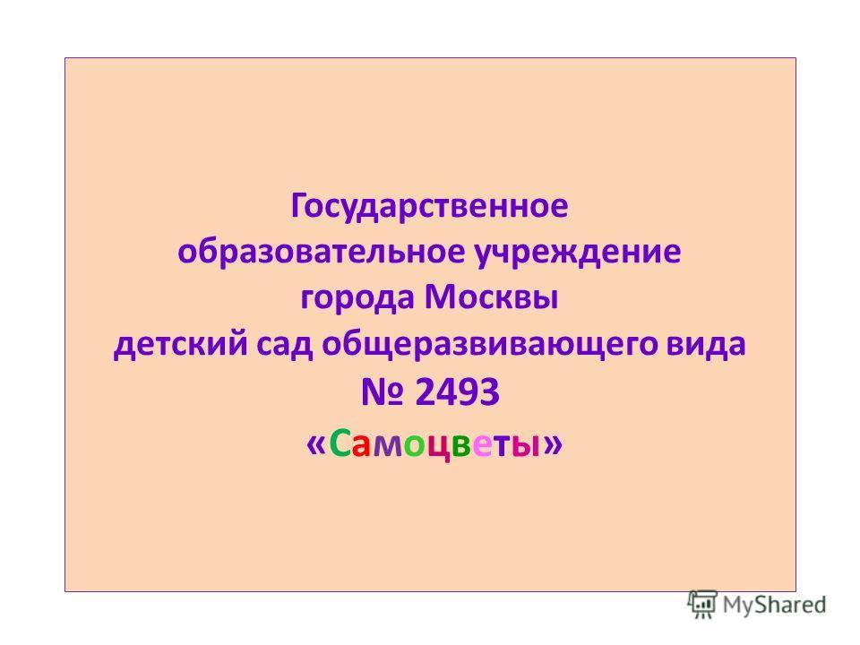 Государственное образовательное учреждение города Москвы детский сад общеразвивающего вида 2493 «Самоцветы»