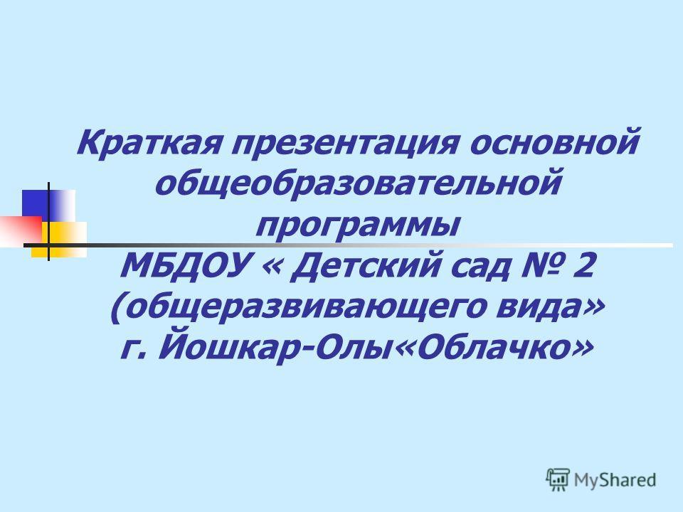 Краткая презентация основной общеобразовательной программы МБДОУ « Детский сад 2 (общеразвивающего вида» г. Йошкар-Олы«Облачко»