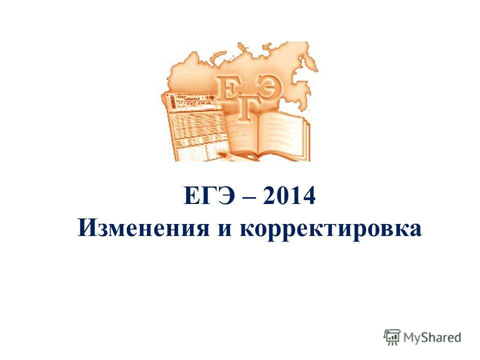 ЕГЭ – 2014 Изменения и корректировка