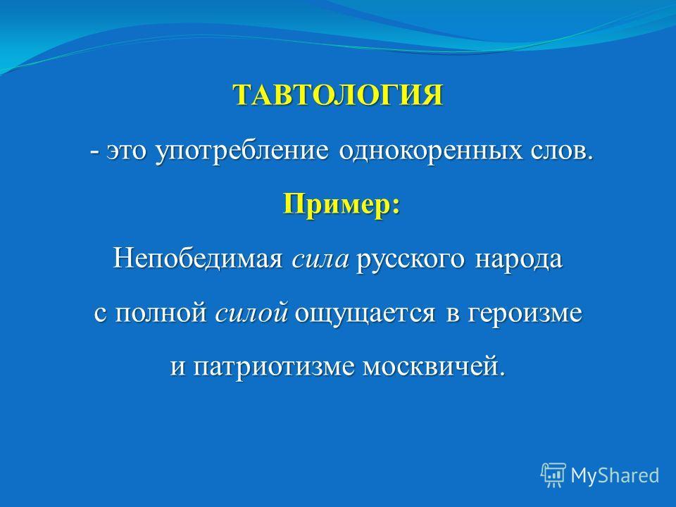 ТАВТОЛОГИЯ - это употребление однокоренных слов. Пример: Непобедимая сила русского народа с полной силой ощущается в героизме и патриотизме москвичей. ТАВТОЛОГИЯ - это употребление однокоренных слов. Пример: Непобедимая сила русского народа с полной