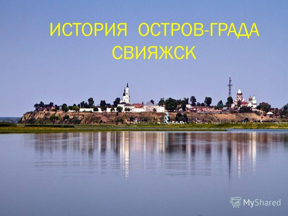 ИСТОРИЯ ОСТРОВ-ГРАДА СВИЯЖСК