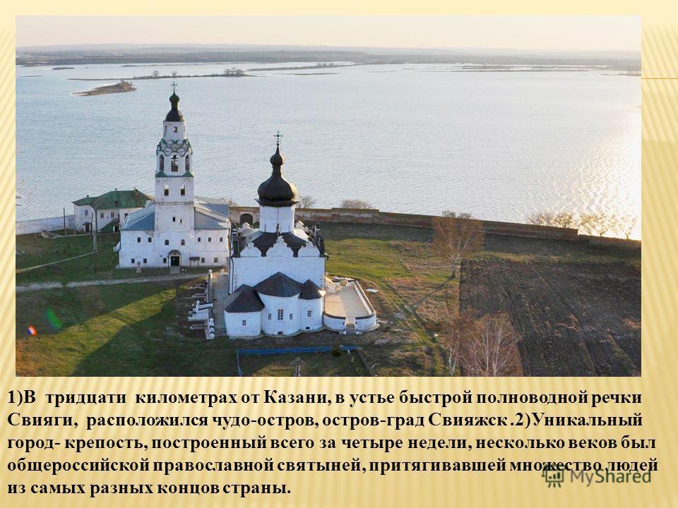 1)В тридцати километрах от Казани, в устье быстрой полноводной речки Свияги, расположился чудо-остров, остров-град Свияжск.2)Уникальный город- крепость, построенный всего за четыре недели, несколько веков был общероссийской православной святыней, при
