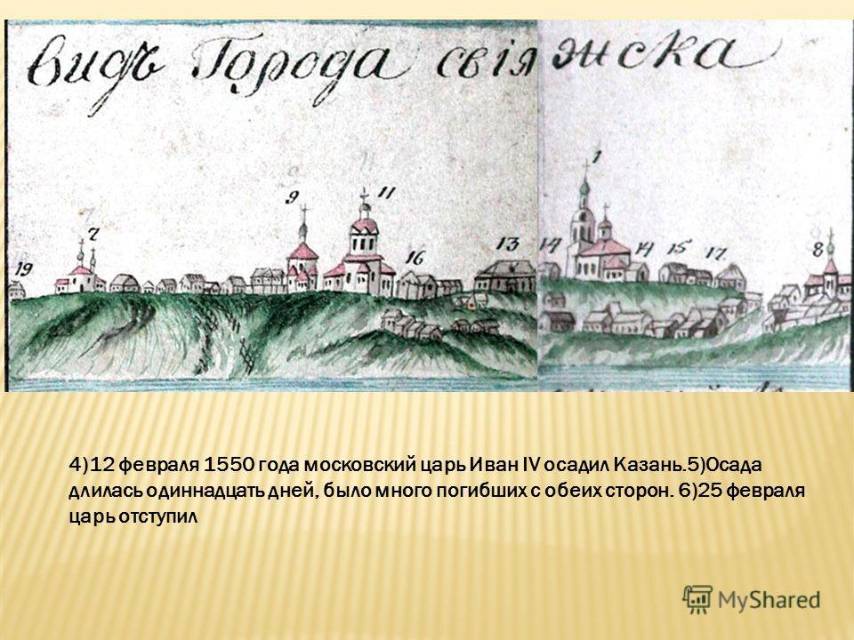 4)12 февраля 1550 года московский царь Иван IV осадил Казань.5)Осада длилась одиннадцать дней, было много погибших с обеих сторон. 6)25 февраля царь отступил