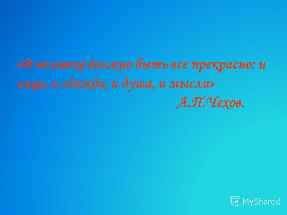 «В человеке должно быть все прекрасно: и лицо, и одежда, и душа, и мысли» А.П.Чехов.