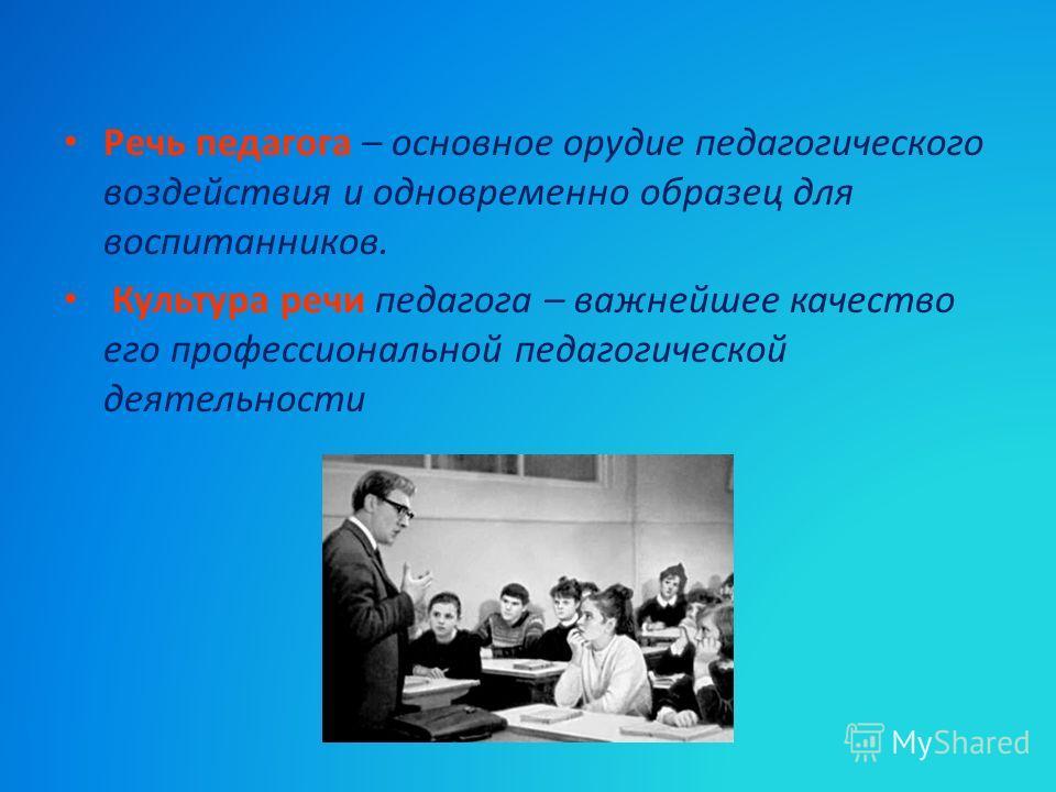 Речь педагога – основное орудие педагогического воздействия и одновременно образец для воспитанников. Культура речи педагога – важнейшее качество его профессиональной педагогической деятельности