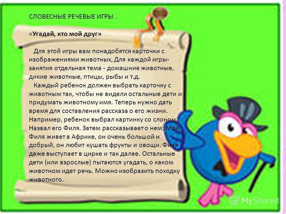 СЛОВЕСНЫЕ РЕЧЕВЫЕ ИГРЫ. «Угадай, кто мой друг» Для этой игры вам понадобятся карточки с изображениями животных, Для каждой игры- занятия отдельная тема - домашние животные, дикие животные, птицы, рыбы и т.д. Каждый ребенок должен выбрать карточку с ж