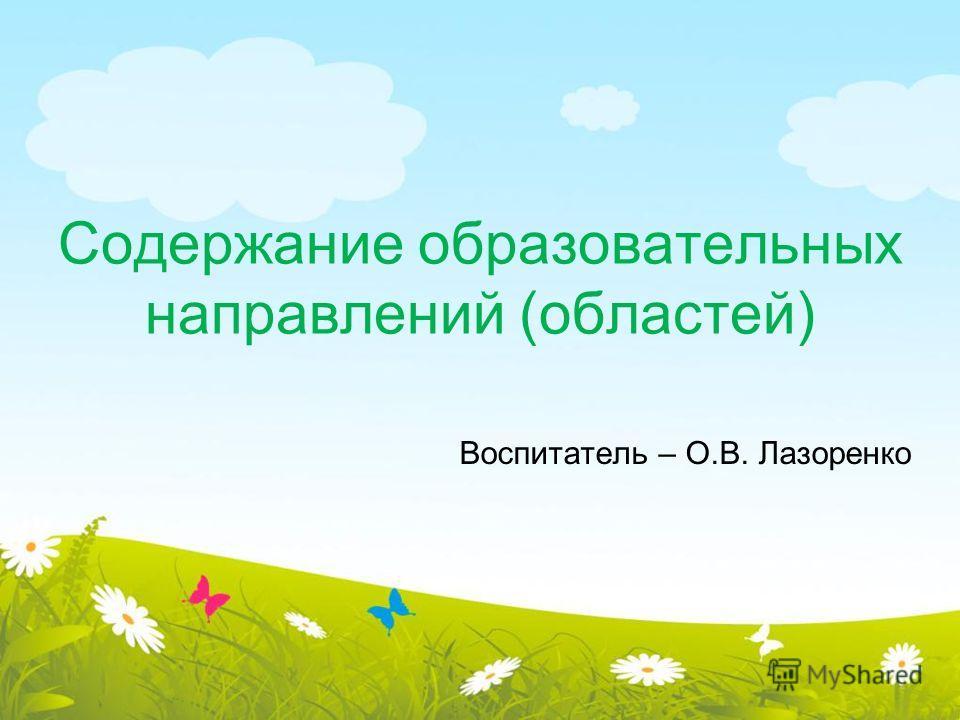 Содержание образовательных направлений (областей) Воспитатель – О.В. Лазоренко