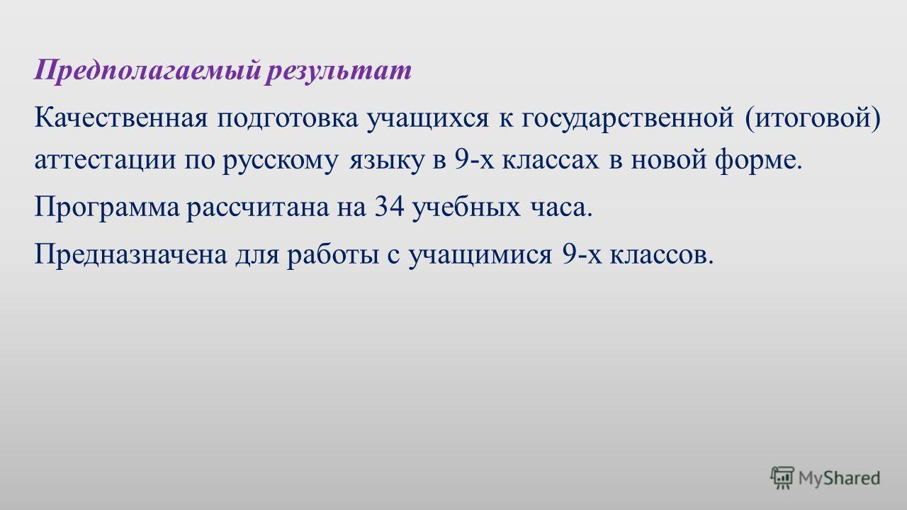 Предполагаемый результат Качественная подготовка учащихся к государственной (итоговой) аттестации по русскому языку в 9-х классах в новой форме. Программа рассчитана на 34 учебных часа. Предназначена для работы с учащимися 9-х классов.