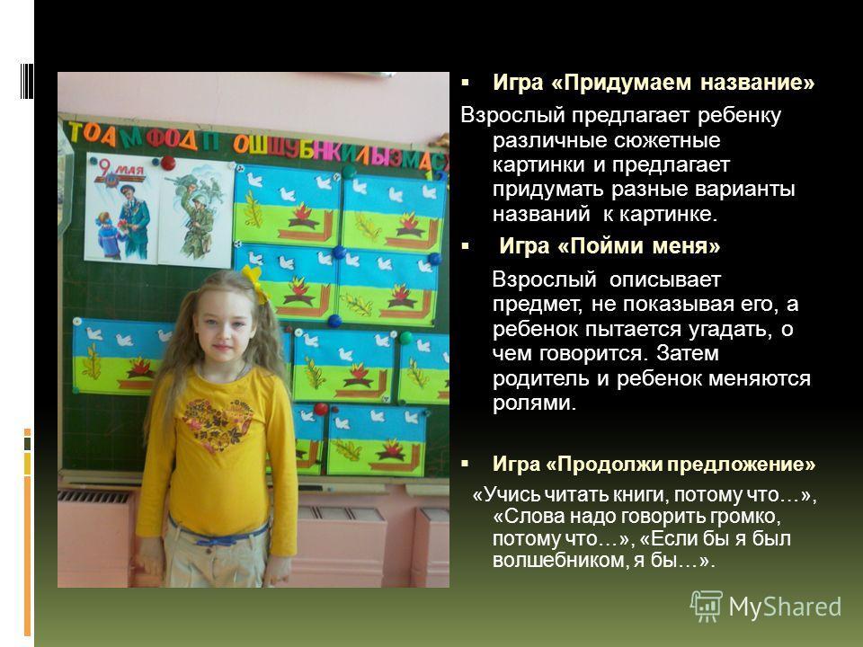 Игра «Придумаем название» Взрослый предлагает ребенку различные сюжетные картинки и предлагает придумать разные варианты названий к картинке. Игра «Пойми меня» Взрослый описывает предмет, не показывая его, а ребенок пытается угадать, о чем говорится.