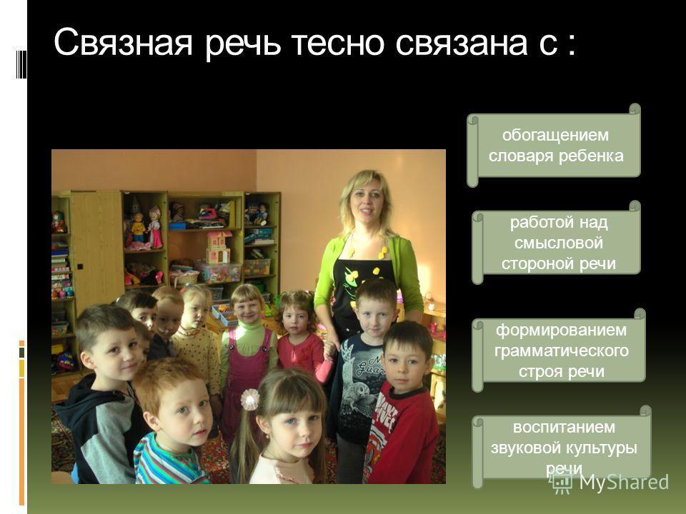 Связная речь тесно связана с : обогащением словаря ребенка работой над смысловой стороной речи воспитанием звуковой культуры речи формированием грамматического строя речи