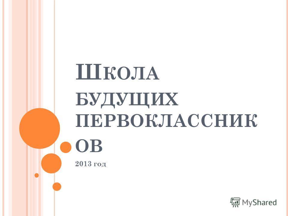 Ш КОЛА БУДУЩИХ ПЕРВОКЛАССНИК ОВ 2013 год
